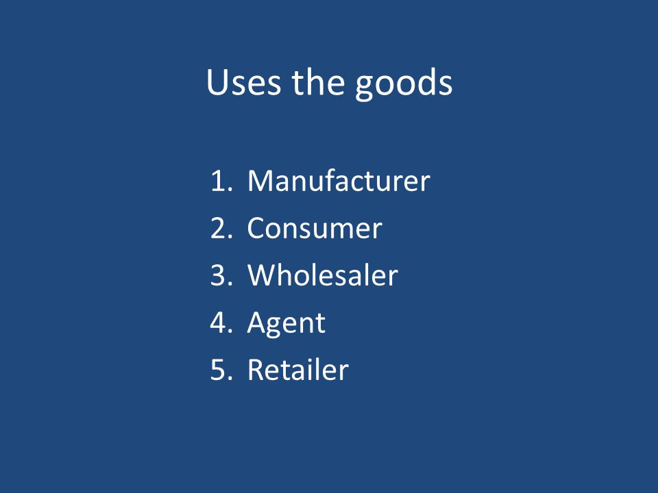 Uses the goods Manufacturer Consumer Wholesaler Agent Retailer