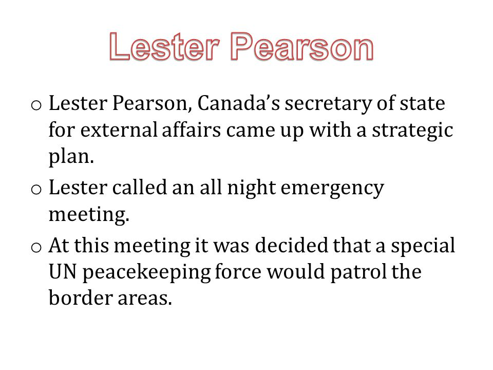 Lester Pearson Lester Pearson, Canada's secretary of state for external affairs came up with a strategic plan.