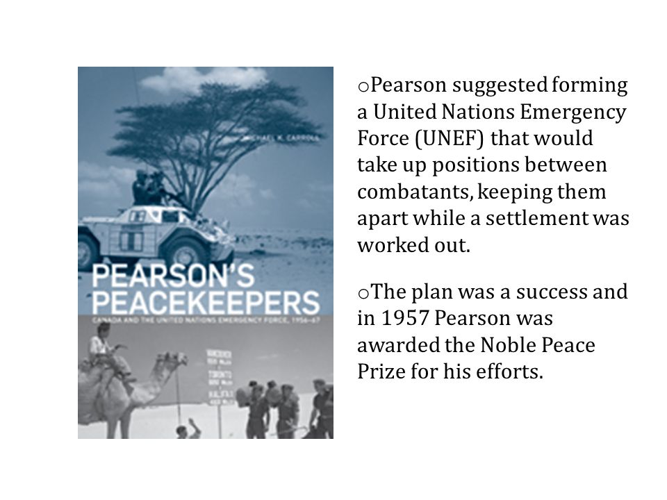 Pearson suggested forming a United Nations Emergency Force (UNEF) that would take up positions between combatants, keeping them apart while a settlement was worked out.