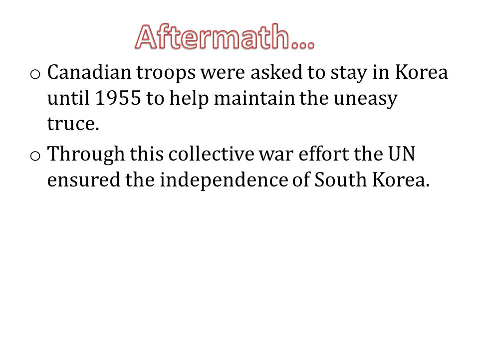 Aftermath… Canadian troops were asked to stay in Korea until 1955 to help maintain the uneasy truce.