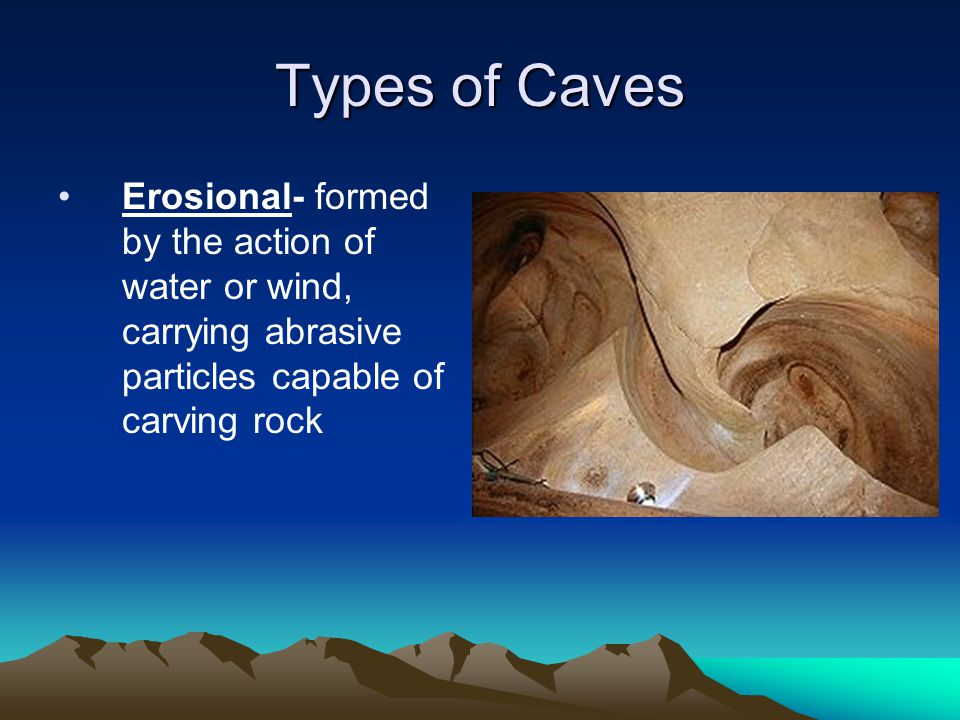 Types of Caves Erosional- formed by the action of water or wind, carrying abrasive particles capable of carving rock.