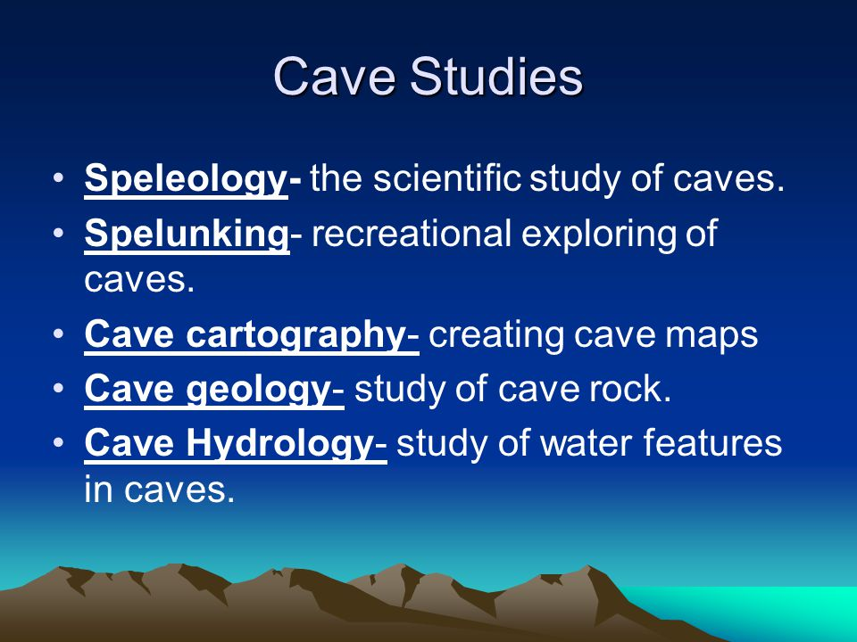 Cave Studies Speleology- the scientific study of caves.