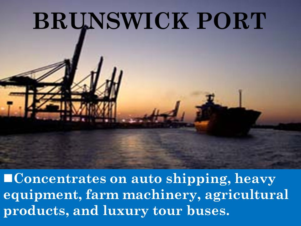 BRUNSWICK PORT Concentrates on auto shipping, heavy equipment, farm machinery, agricultural products, and luxury tour buses.