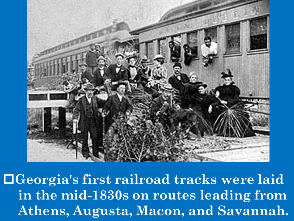 Georgia s first railroad tracks were laid in the mid-1830s on routes leading from Athens, Augusta, Macon, and Savannah.