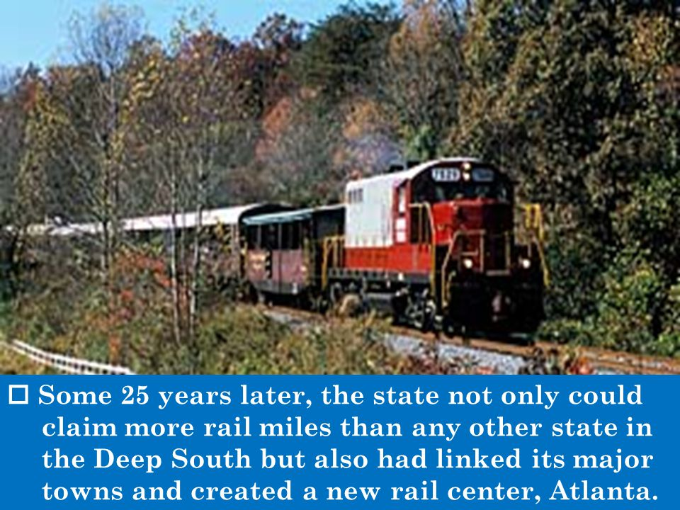  Some 25 years later, the state not only could claim more rail miles than any other state in the Deep South but also had linked its major towns and created a new rail center, Atlanta.