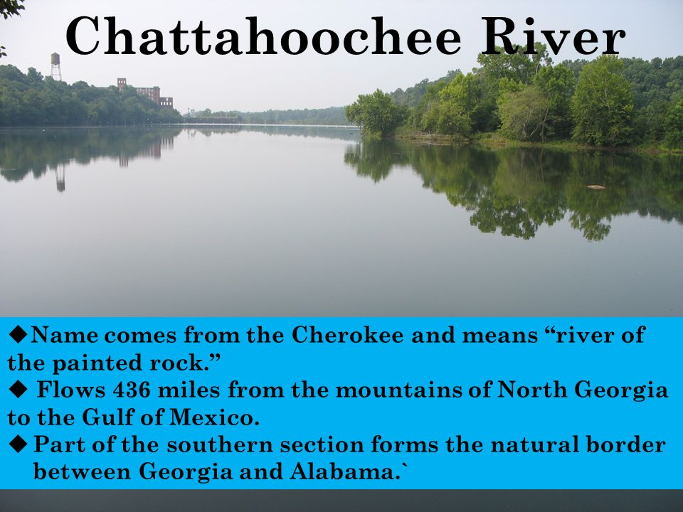Chattahoochee River Name comes from the Cherokee and means river of the painted rock.