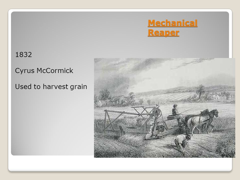 Mechanical Reaper 1832 Cyrus McCormick Used to harvest grain
