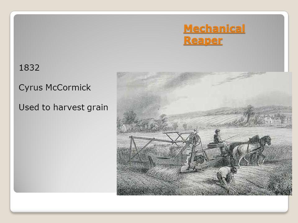 Mechanical Reaper 1832 Cyrus McCormick Used to harvest grain