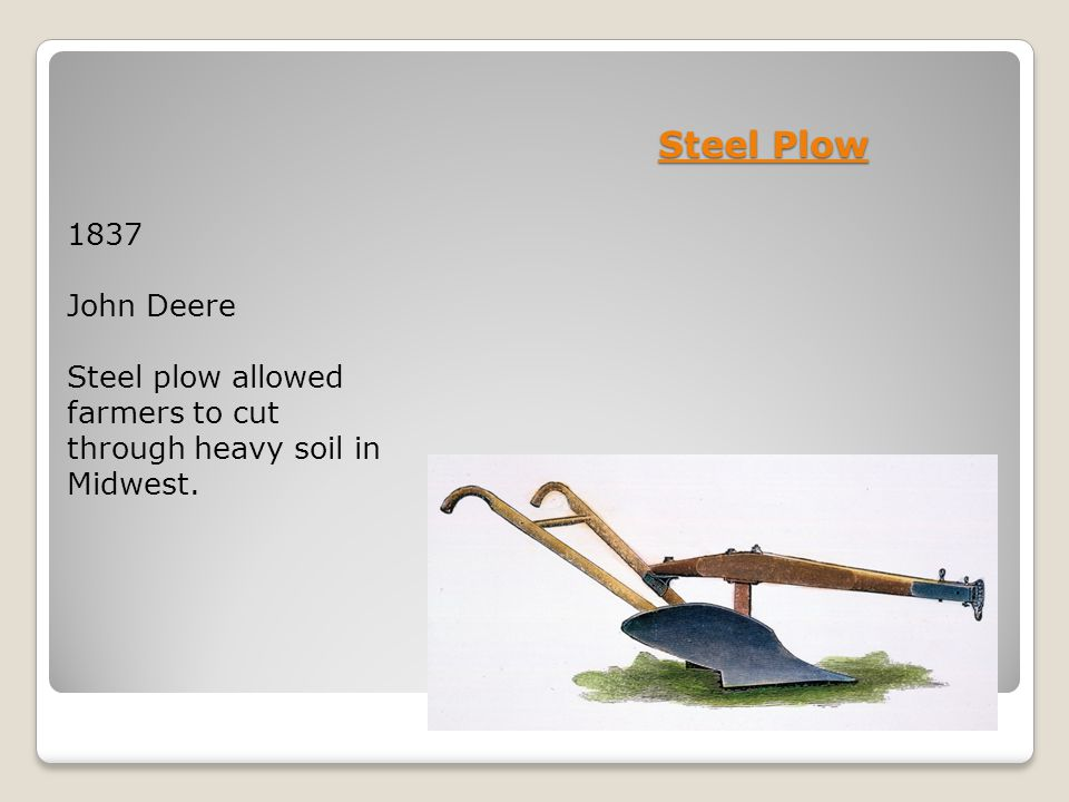 Steel Plow 1837 John Deere Steel plow allowed farmers to cut through heavy soil in Midwest.