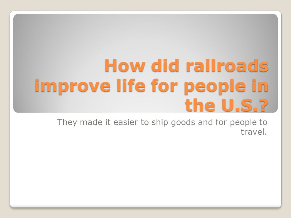 How did railroads improve life for people in the U.S.