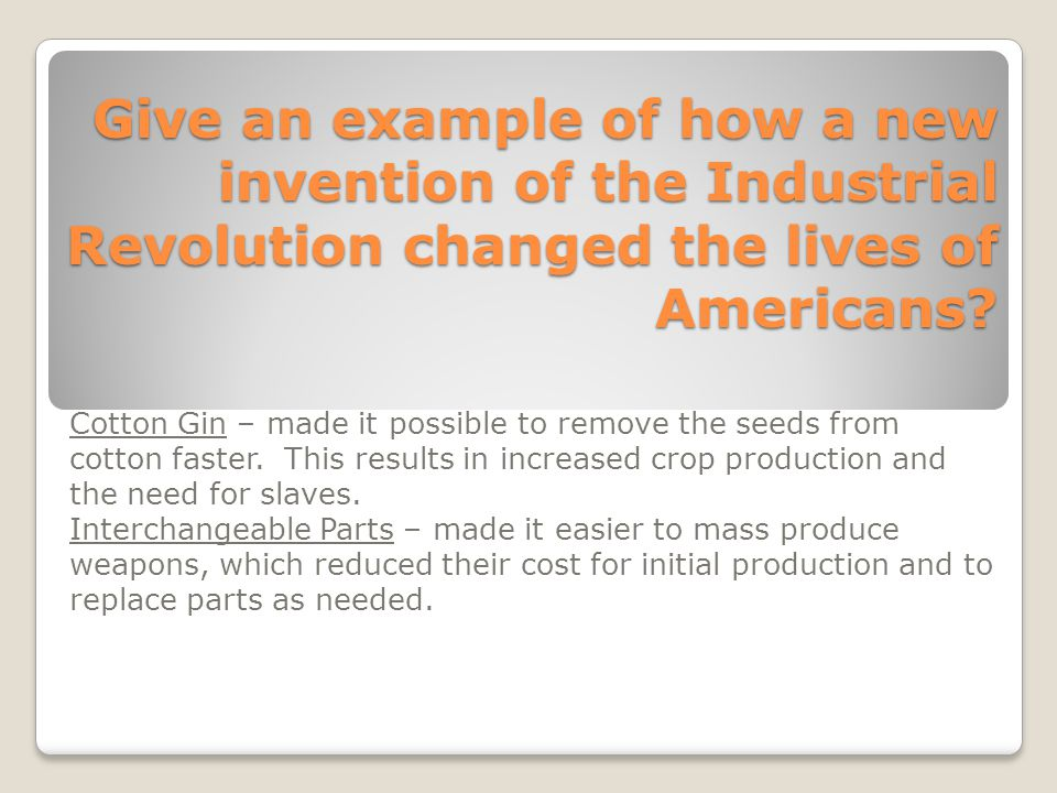 Give an example of how a new invention of the Industrial Revolution changed the lives of Americans