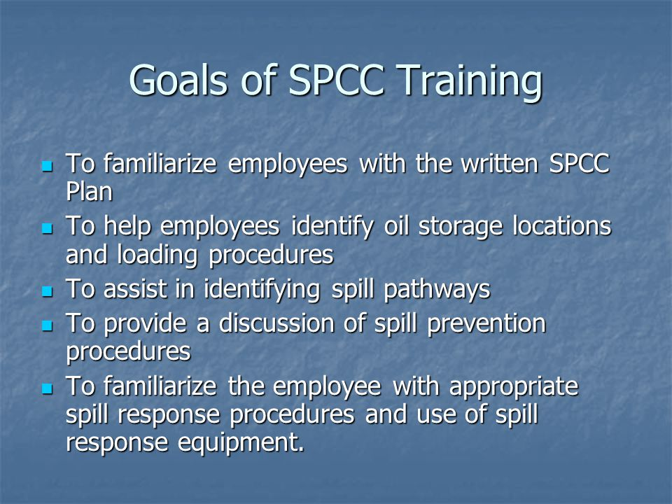 Goals of SPCC Training To familiarize employees with the written SPCC Plan. To help employees identify oil storage locations and loading procedures.