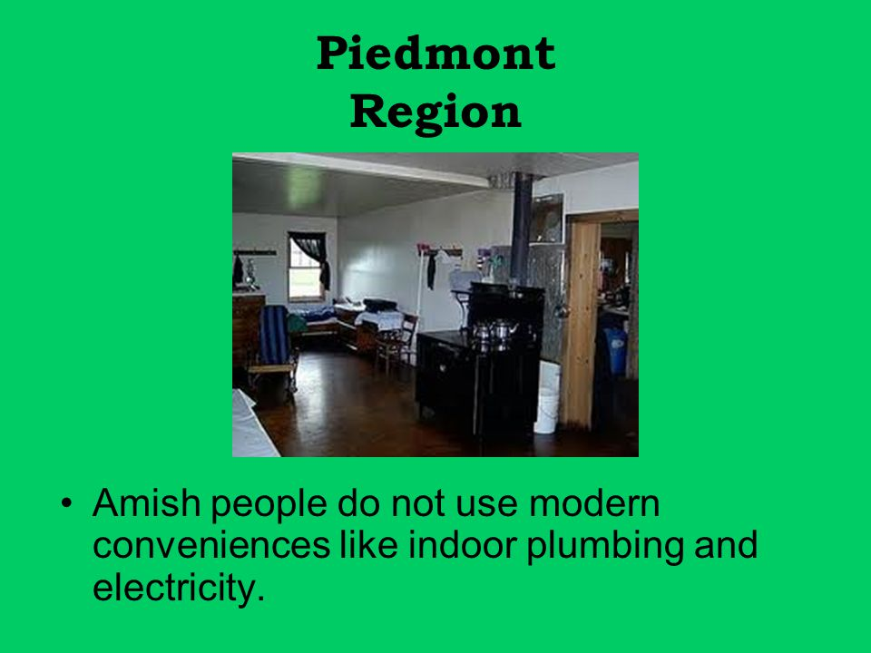 Piedmont Region Amish people do not use modern conveniences like indoor plumbing and electricity.
