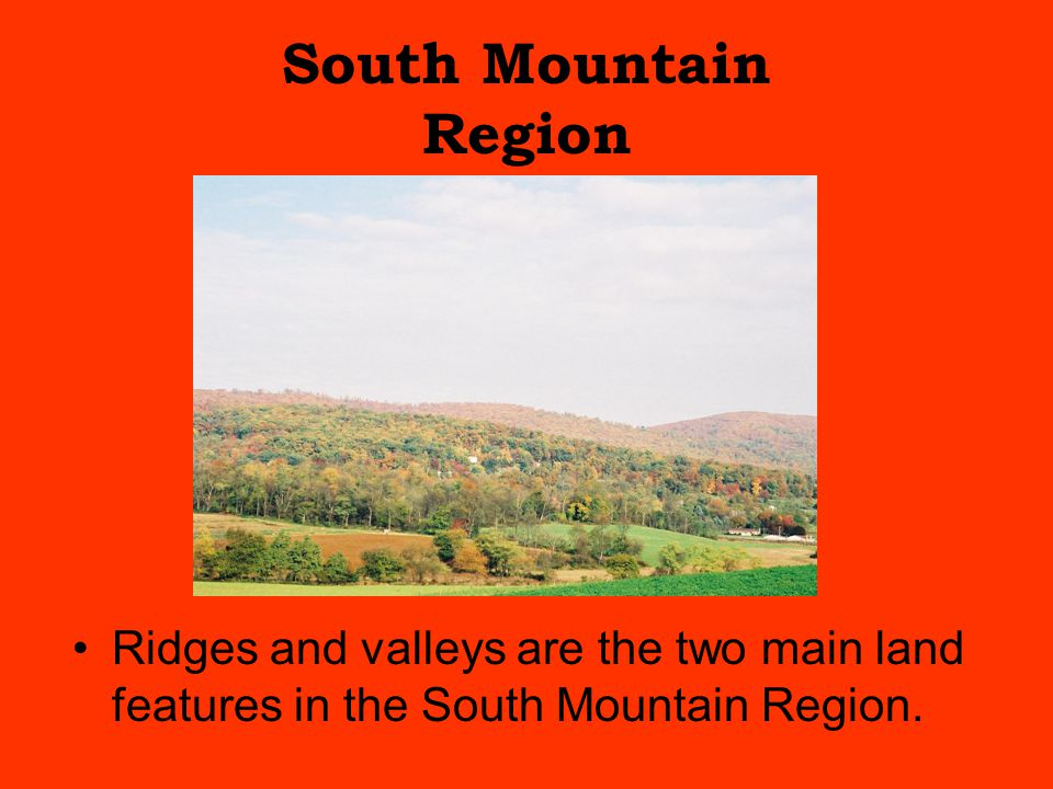 South Mountain Region Ridges and valleys are the two main land features in the South Mountain Region.