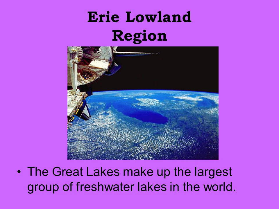 Erie Lowland Region The Great Lakes make up the largest group of freshwater lakes in the world.