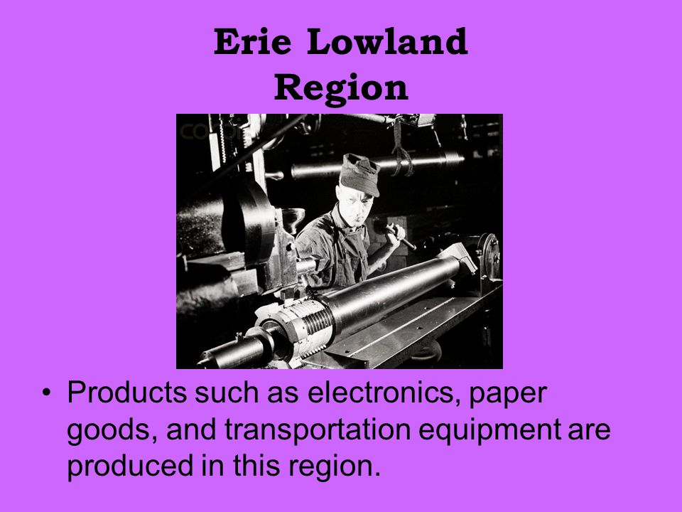 Erie Lowland Region Products such as electronics, paper goods, and transportation equipment are produced in this region.