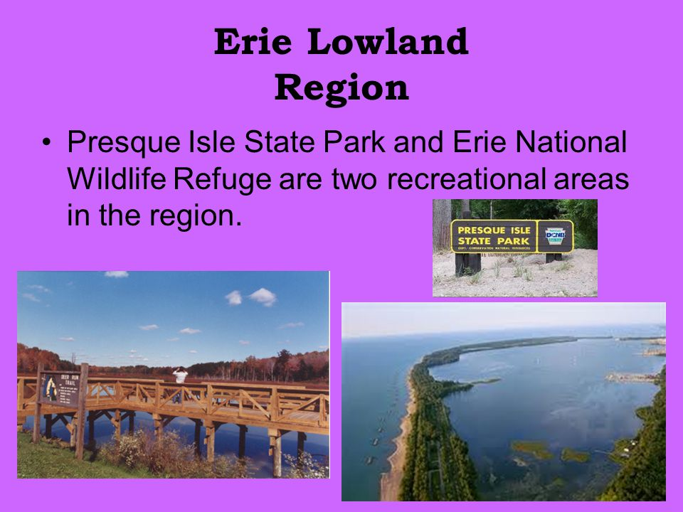 Erie Lowland Region Presque Isle State Park and Erie National Wildlife Refuge are two recreational areas in the region.