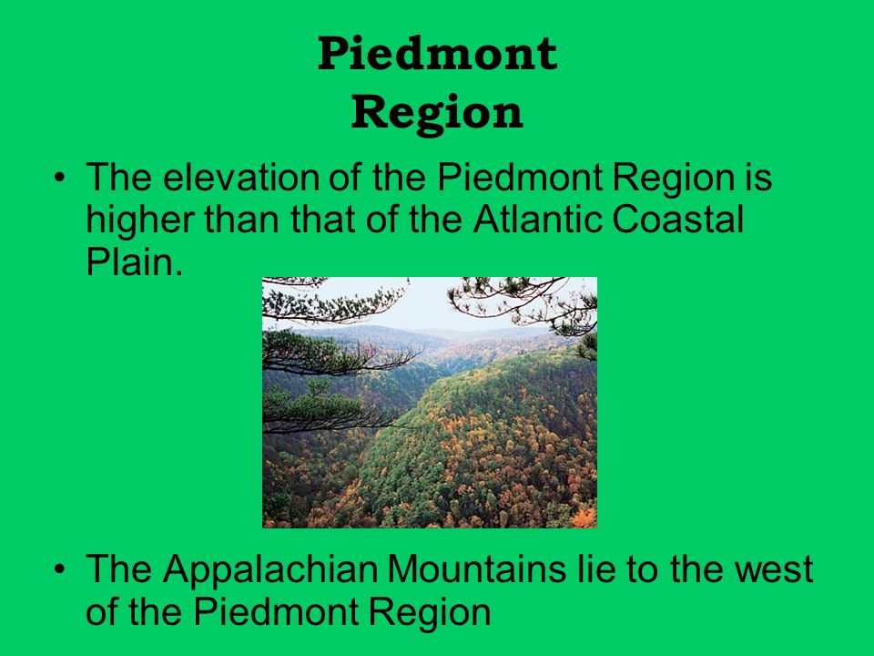Piedmont Region The elevation of the Piedmont Region is higher than that of the Atlantic Coastal Plain.