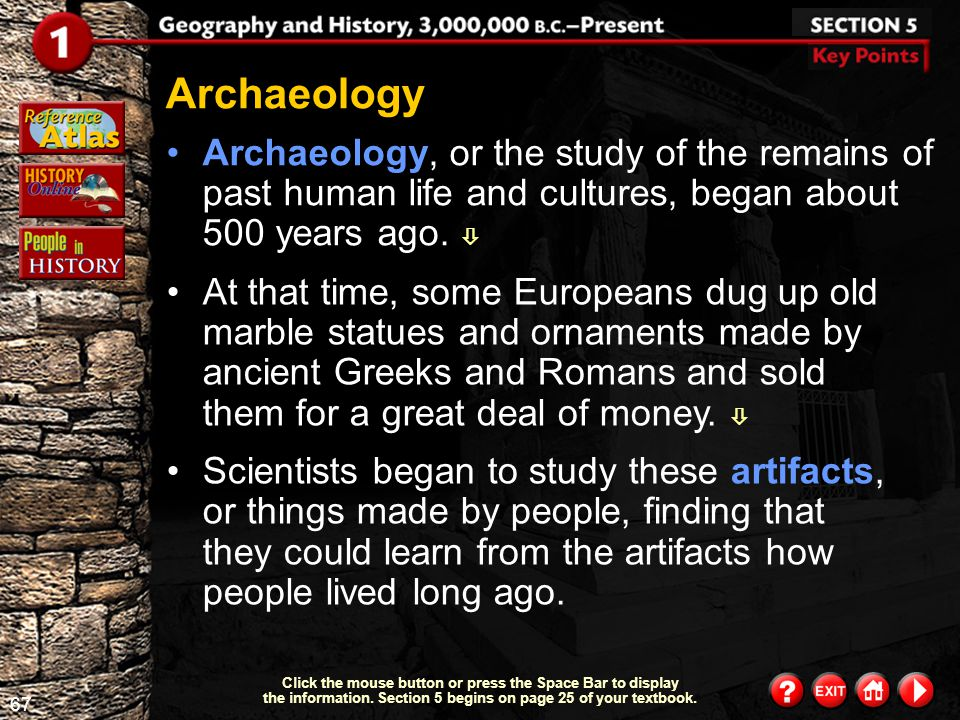 Archaeology Archaeology, or the study of the remains of past human life and cultures, began about 500 years ago. 