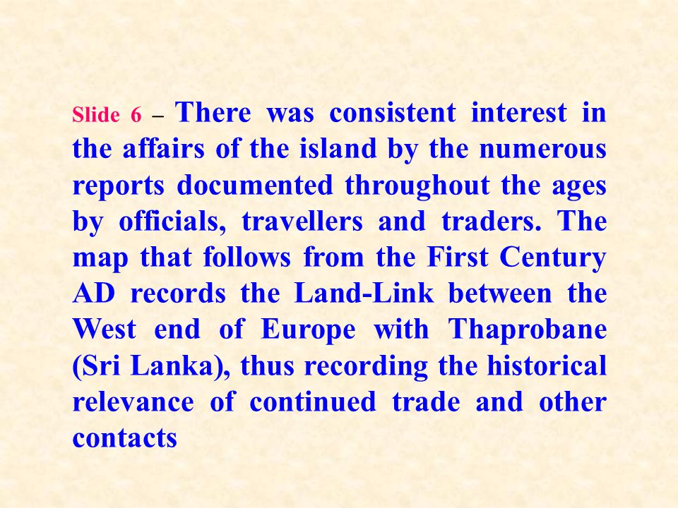 Slide 6 – There was consistent interest in the affairs of the island by the numerous reports documented throughout the ages by officials, travellers and traders.