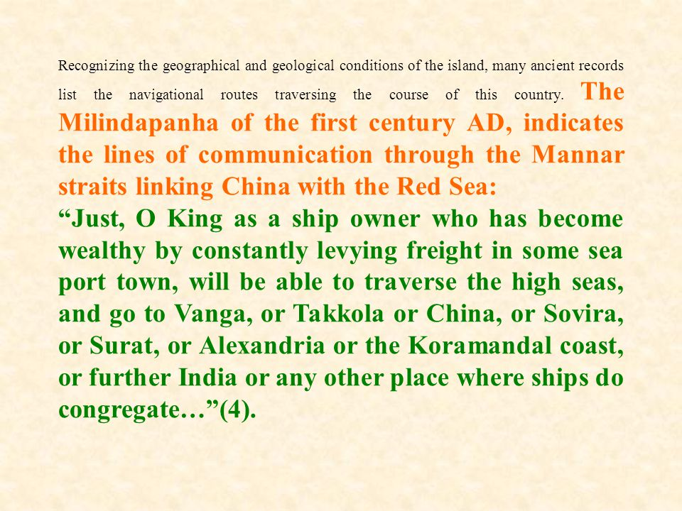 Recognizing the geographical and geological conditions of the island, many ancient records list the navigational routes traversing the course of this country. The Milindapanha of the first century AD, indicates the lines of communication through the Mannar straits linking China with the Red Sea: