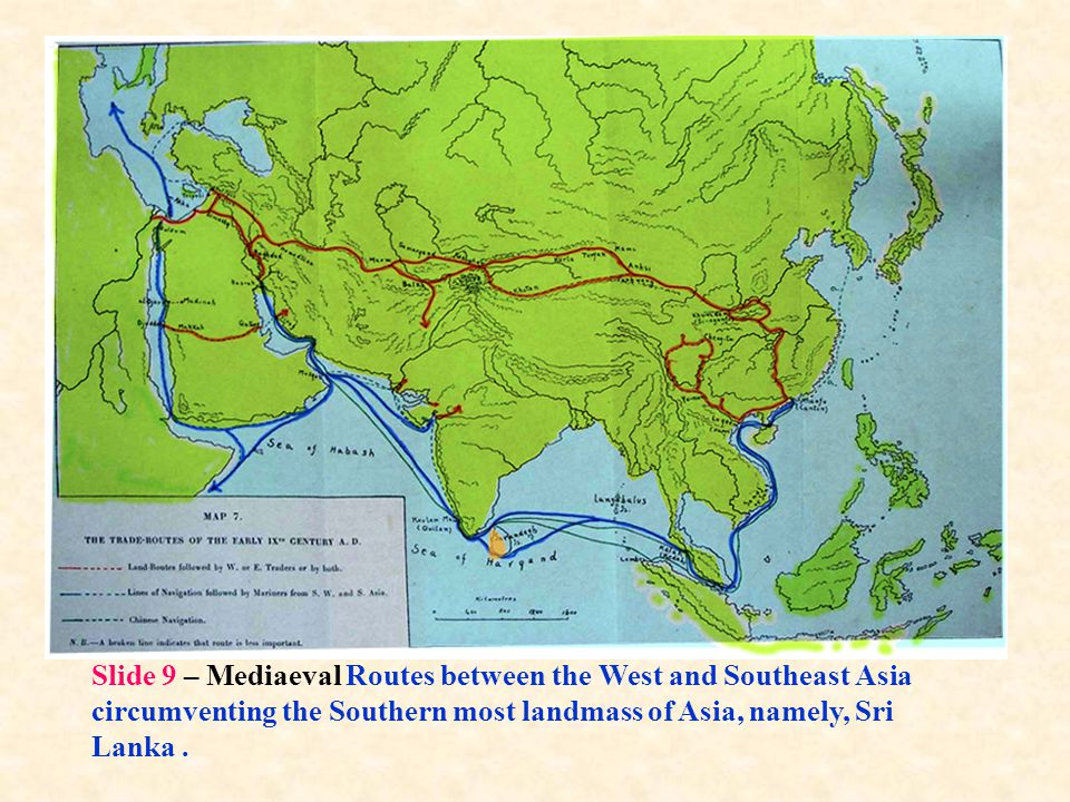 Slide 9 – Mediaeval Routes between the West and Southeast Asia circumventing the Southern most landmass of Asia, namely, Sri Lanka .