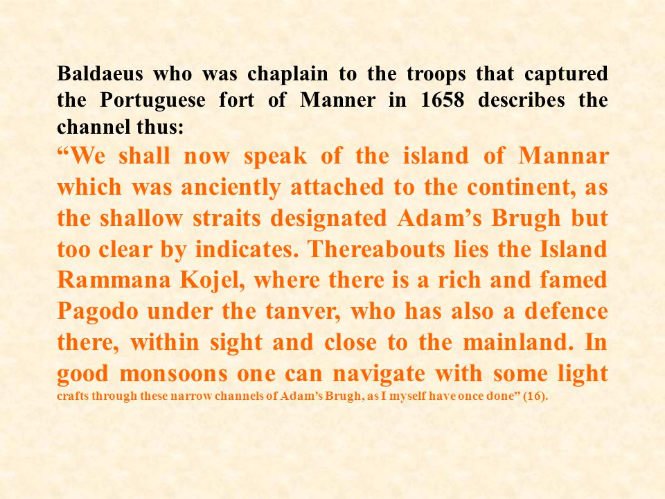 Baldaeus who was chaplain to the troops that captured the Portuguese fort of Manner in 1658 describes the channel thus: