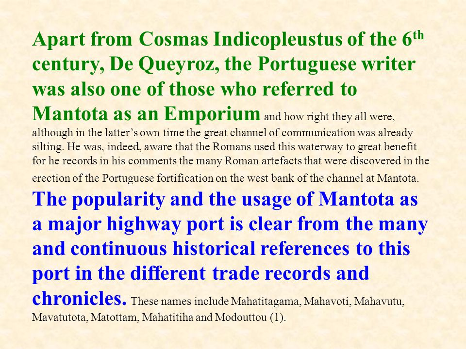 Apart from Cosmas Indicopleustus of the 6th century, De Queyroz, the Portuguese writer was also one of those who referred to Mantota as an Emporium and how right they all were, although in the latter's own time the great channel of communication was already silting.