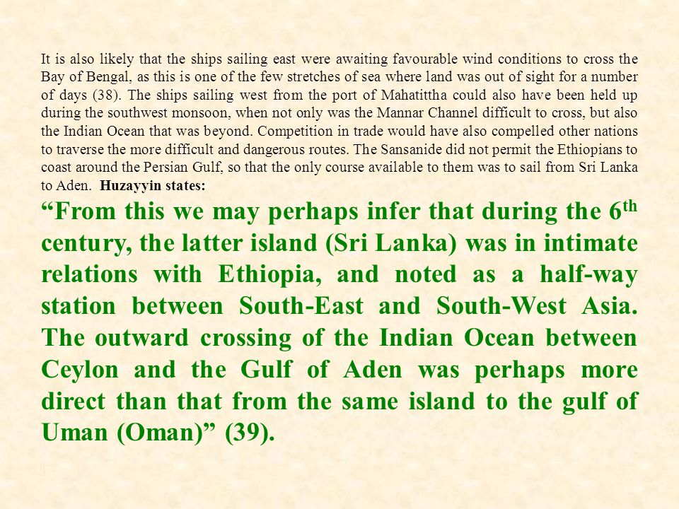 It is also likely that the ships sailing east were awaiting favourable wind conditions to cross the Bay of Bengal, as this is one of the few stretches of sea where land was out of sight for a number of days (38). The ships sailing west from the port of Mahatittha could also have been held up during the southwest monsoon, when not only was the Mannar Channel difficult to cross, but also the Indian Ocean that was beyond. Competition in trade would have also compelled other nations to traverse the more difficult and dangerous routes. The Sansanide did not permit the Ethiopians to coast around the Persian Gulf, so that the only course available to them was to sail from Sri Lanka to Aden. Huzayyin states: