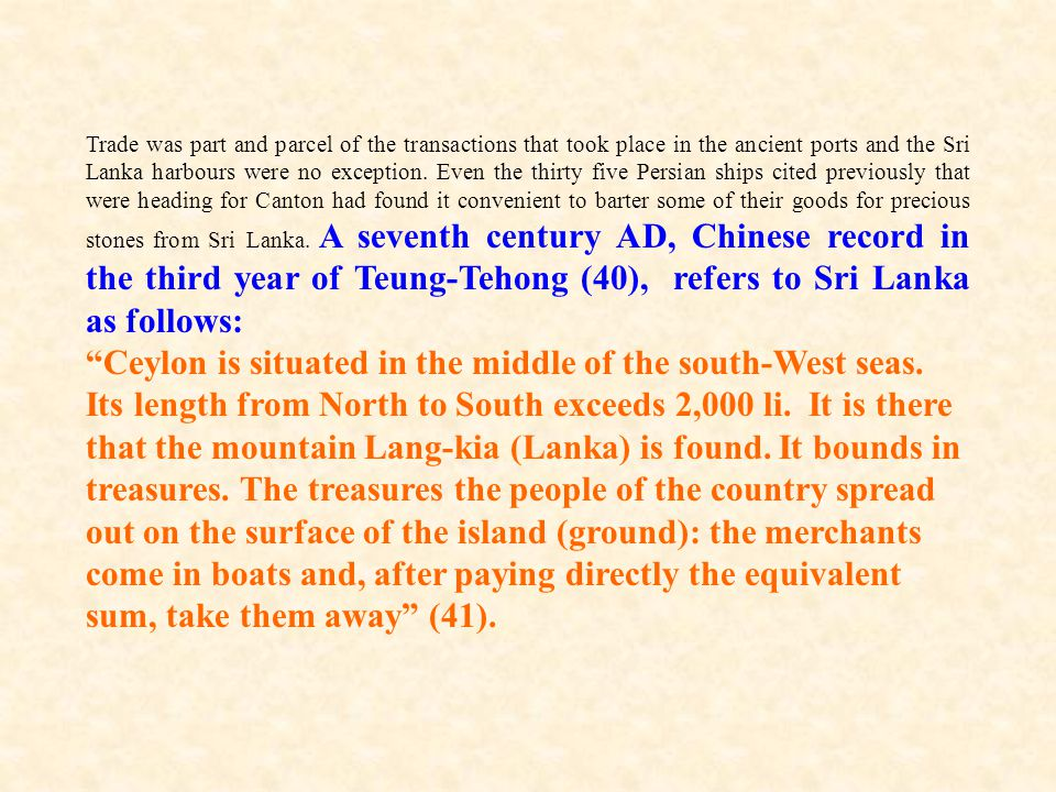 Trade was part and parcel of the transactions that took place in the ancient ports and the Sri Lanka harbours were no exception. Even the thirty five Persian ships cited previously that were heading for Canton had found it convenient to barter some of their goods for precious stones from Sri Lanka. A seventh century AD, Chinese record in the third year of Teung-Tehong (40), refers to Sri Lanka as follows: