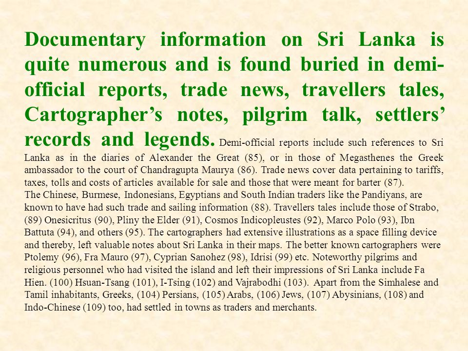 Documentary information on Sri Lanka is quite numerous and is found buried in demi-official reports, trade news, travellers tales, Cartographer's notes, pilgrim talk, settlers' records and legends. Demi-official reports include such references to Sri Lanka as in the diaries of Alexander the Great (85), or in those of Megasthenes the Greek ambassador to the court of Chandragupta Maurya (86). Trade news cover data pertaining to tariffs, taxes, tolls and costs of articles available for sale and those that were meant for barter (87).