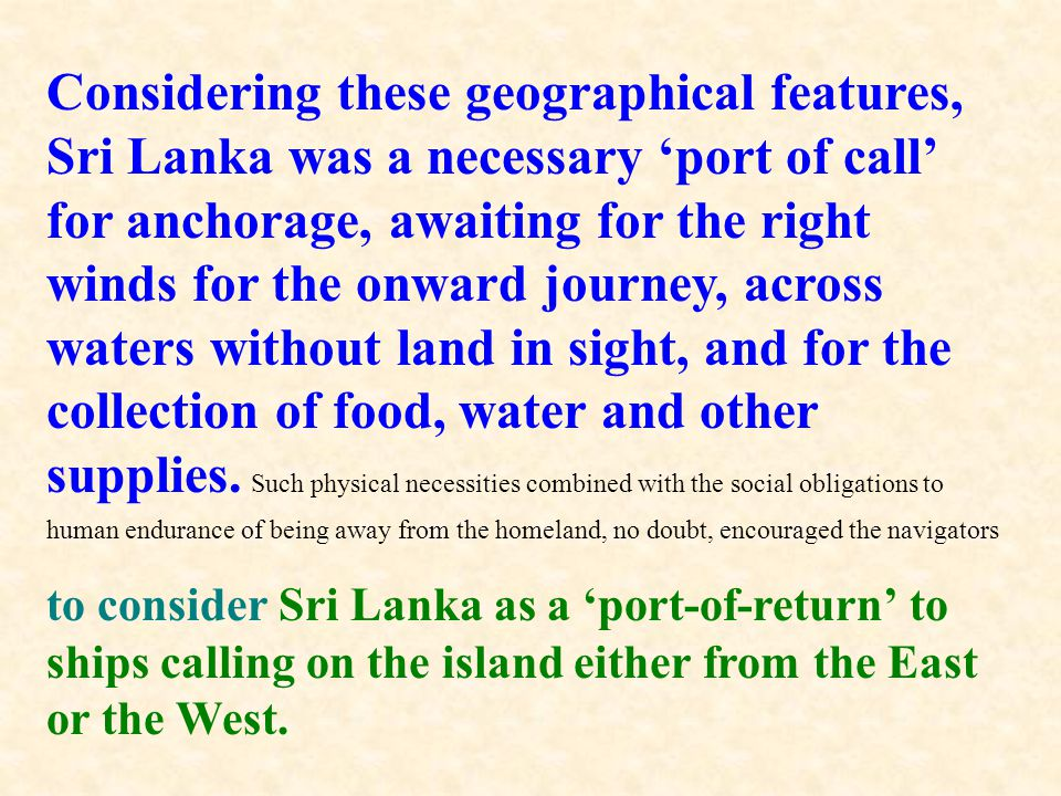 Considering these geographical features, Sri Lanka was a necessary 'port of call' for anchorage, awaiting for the right winds for the onward journey, across waters without land in sight, and for the collection of food, water and other supplies. Such physical necessities combined with the social obligations to human endurance of being away from the homeland, no doubt, encouraged the navigators