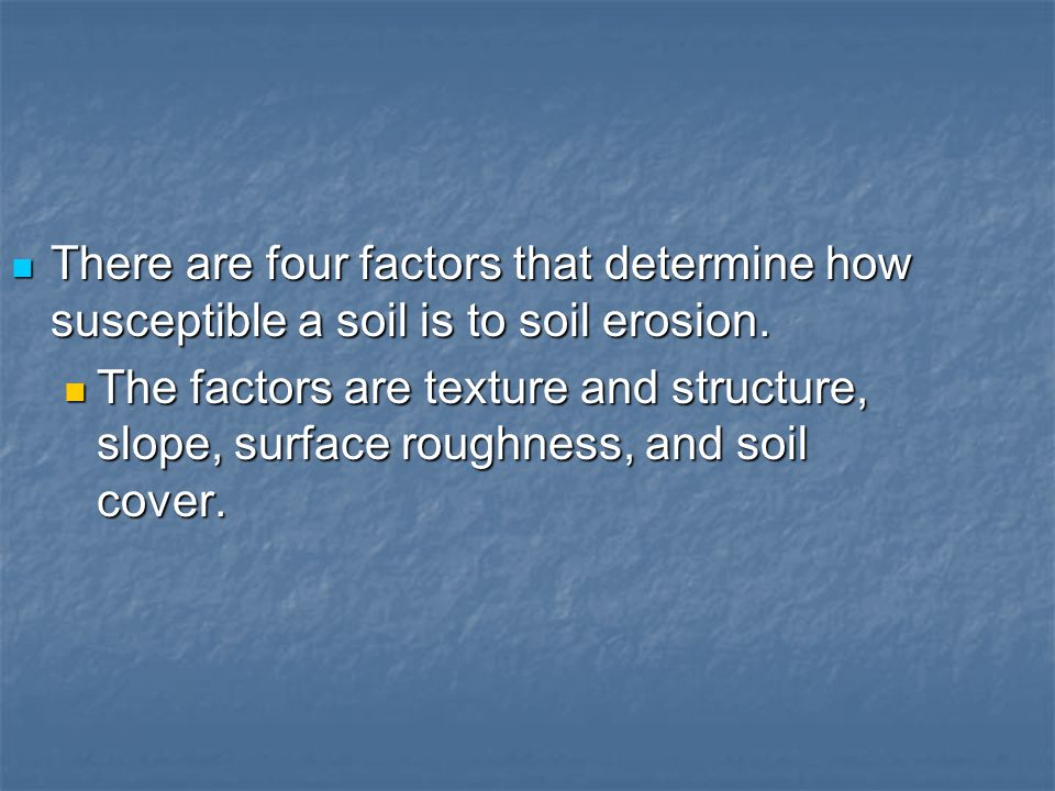 There are four factors that determine how susceptible a soil is to soil erosion.