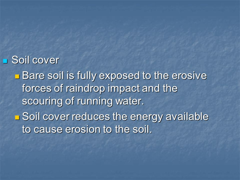 Soil cover Bare soil is fully exposed to the erosive forces of raindrop impact and the scouring of running water.