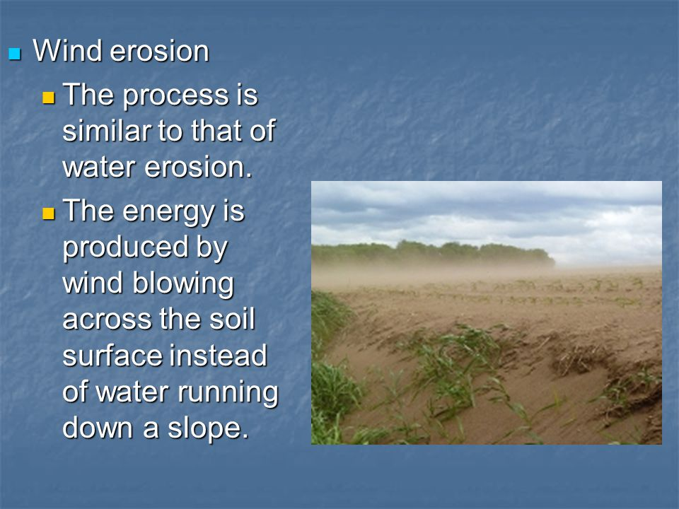 Wind erosion The process is similar to that of water erosion.
