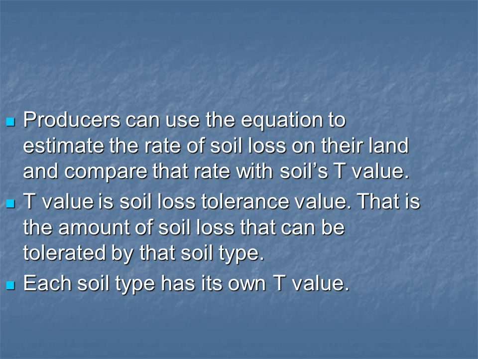 Producers can use the equation to estimate the rate of soil loss on their land and compare that rate with soil's T value.