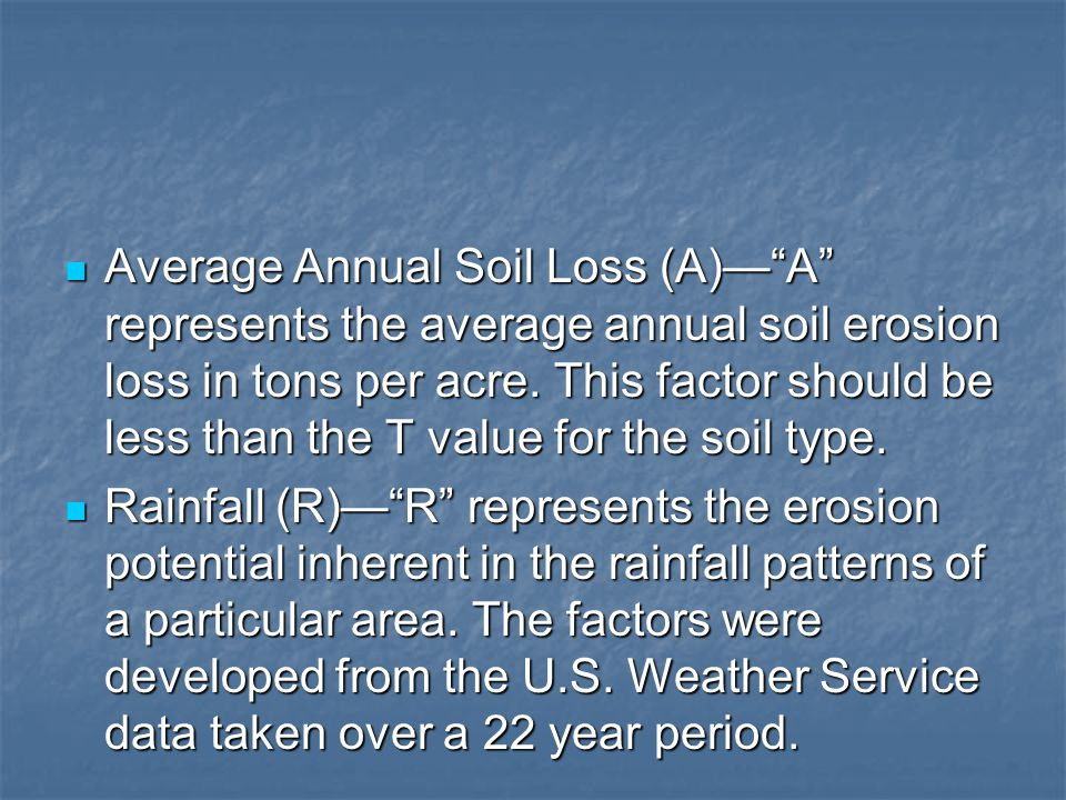 Average Annual Soil Loss (A)— A represents the average annual soil erosion loss in tons per acre. This factor should be less than the T value for the soil type.