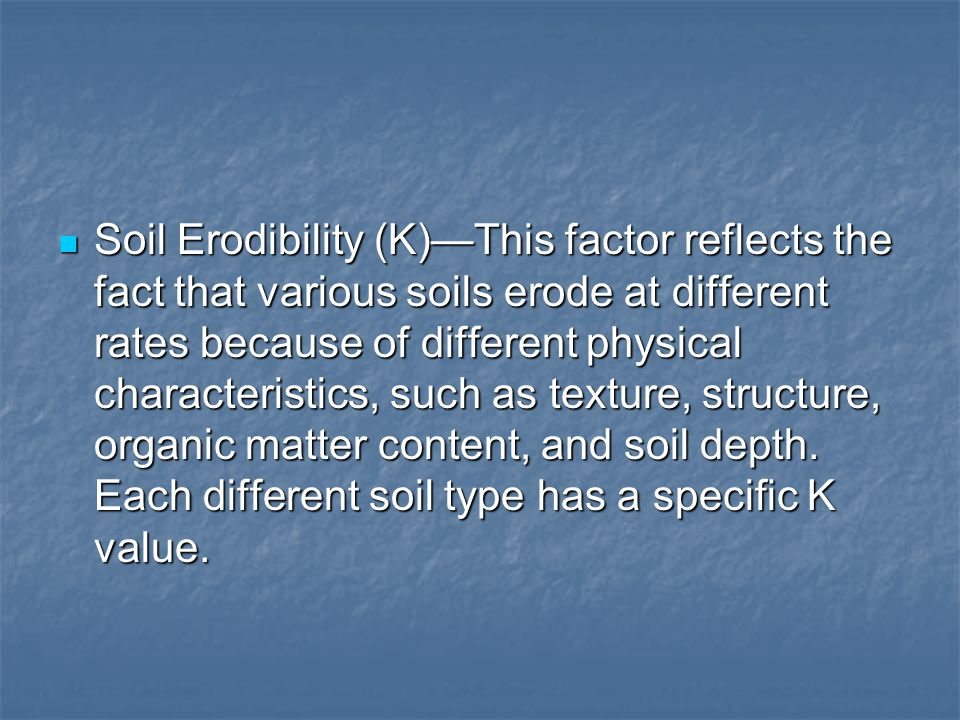 Soil Erodibility (K)—This factor reflects the fact that various soils erode at different rates because of different physical characteristics, such as texture, structure, organic matter content, and soil depth.