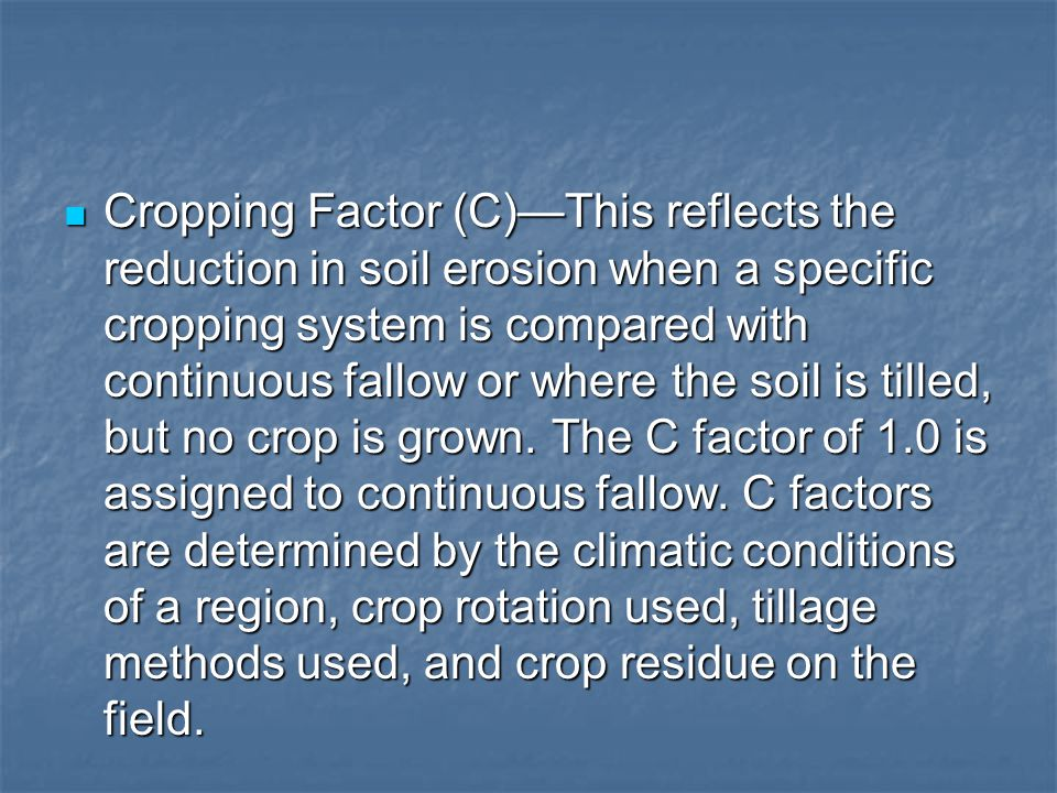 Cropping Factor (C)—This reflects the reduction in soil erosion when a specific cropping system is compared with continuous fallow or where the soil is tilled, but no crop is grown.