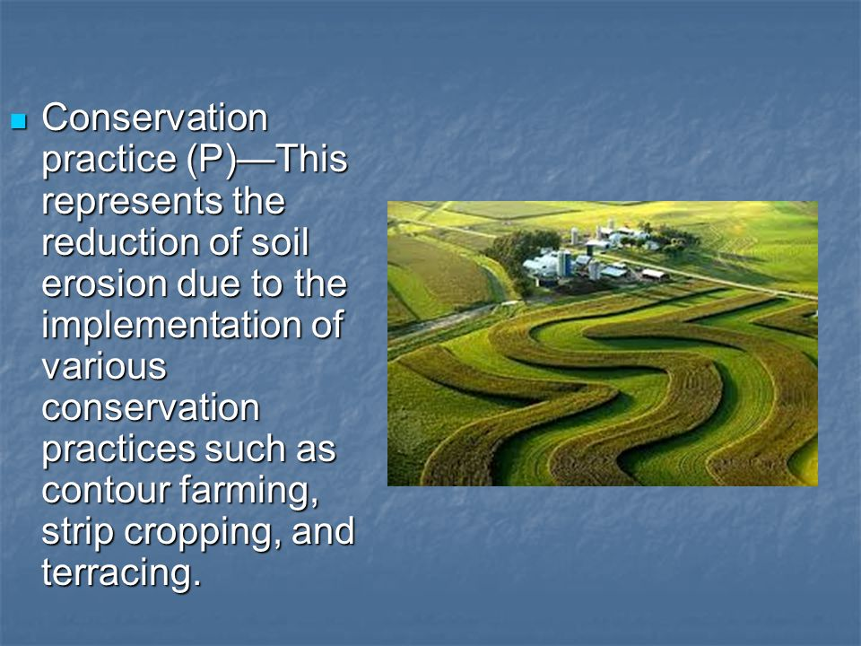 Conservation practice (P)—This represents the reduction of soil erosion due to the implementation of various conservation practices such as contour farming, strip cropping, and terracing.