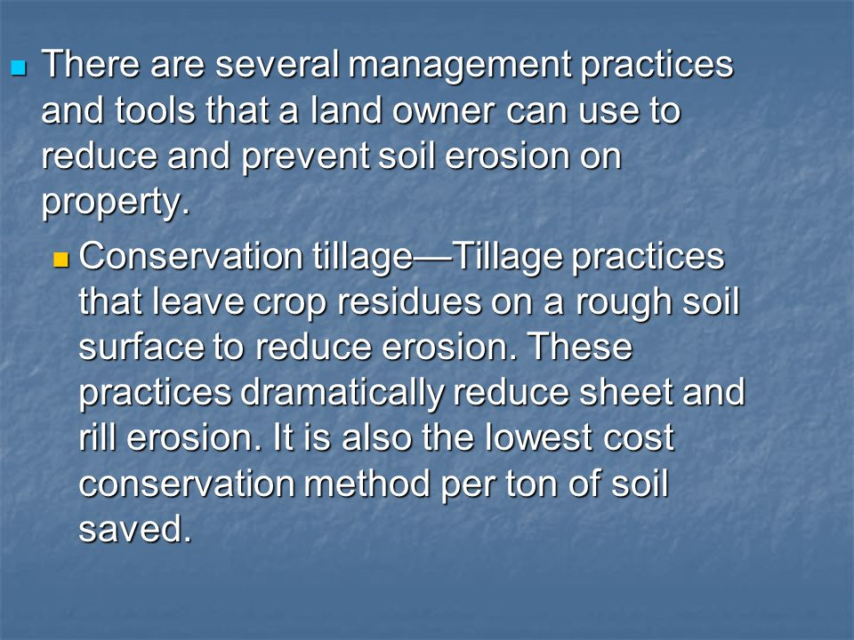 There are several management practices and tools that a land owner can use to reduce and prevent soil erosion on property.