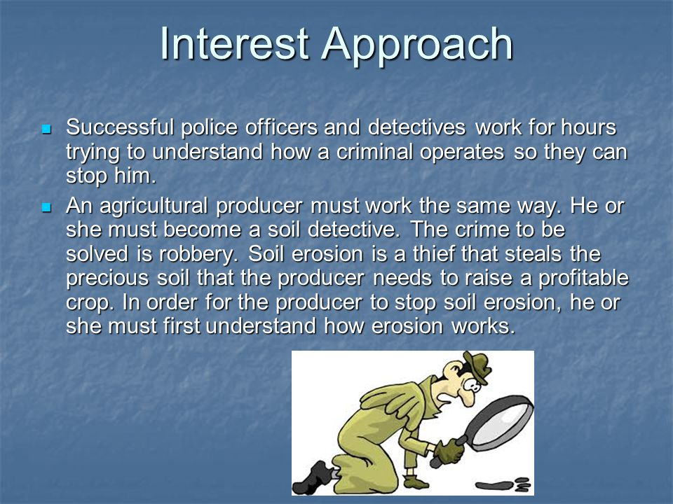 Interest Approach Successful police officers and detectives work for hours trying to understand how a criminal operates so they can stop him.