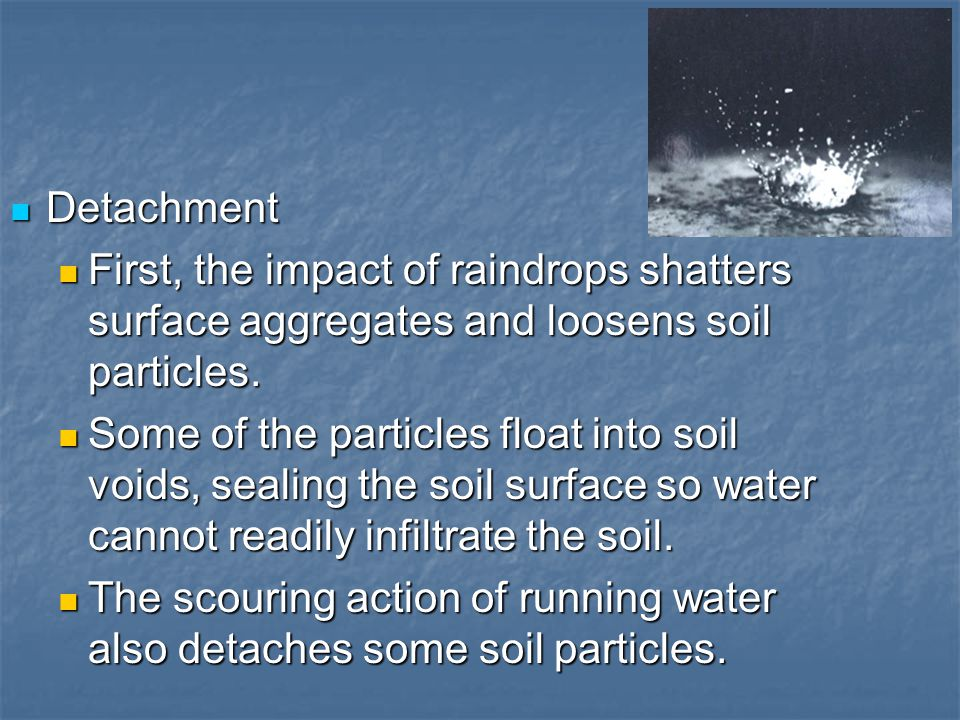 Detachment First, the impact of raindrops shatters surface aggregates and loosens soil particles.