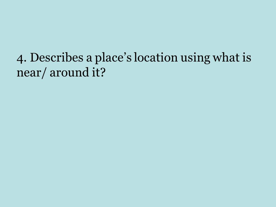 4. Describes a place's location using what is near/ around it