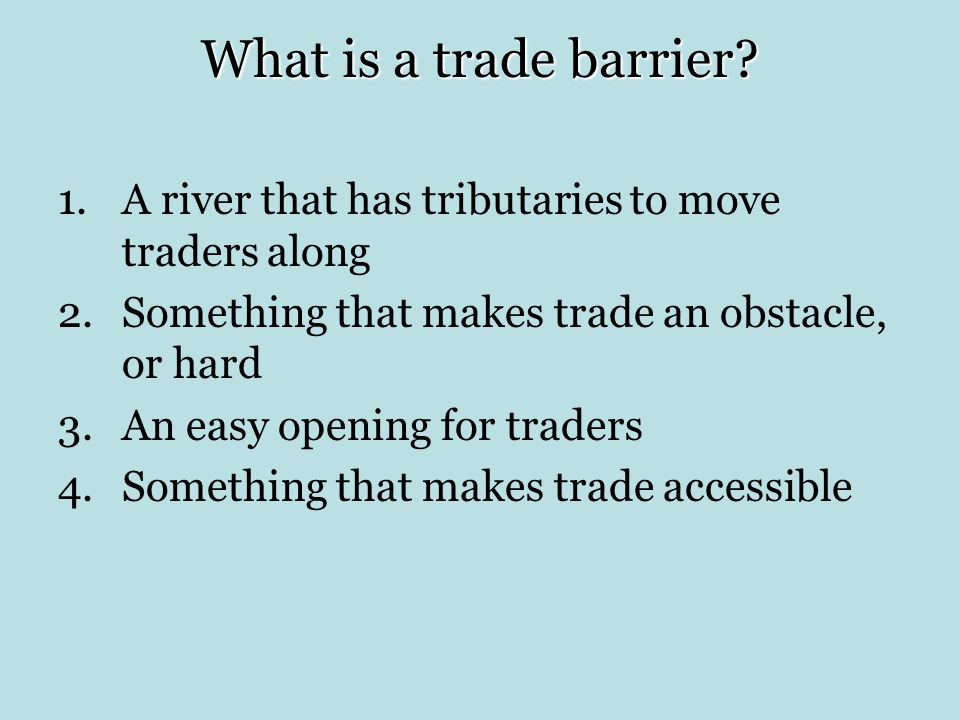 What is a trade barrier A river that has tributaries to move traders along. Something that makes trade an obstacle, or hard.