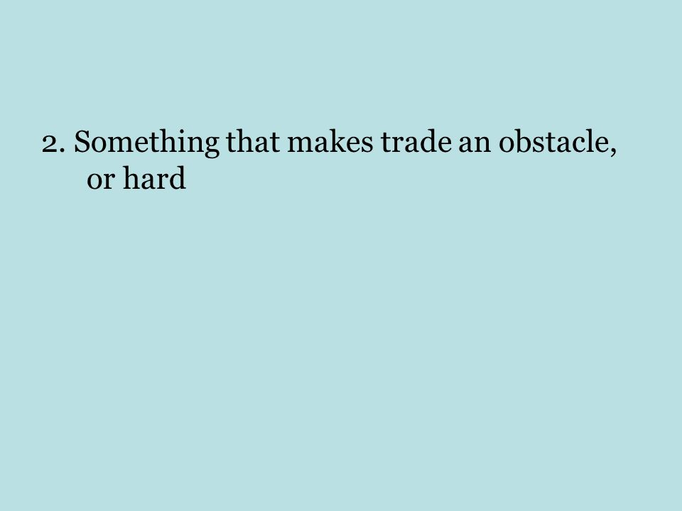 2. Something that makes trade an obstacle, or hard