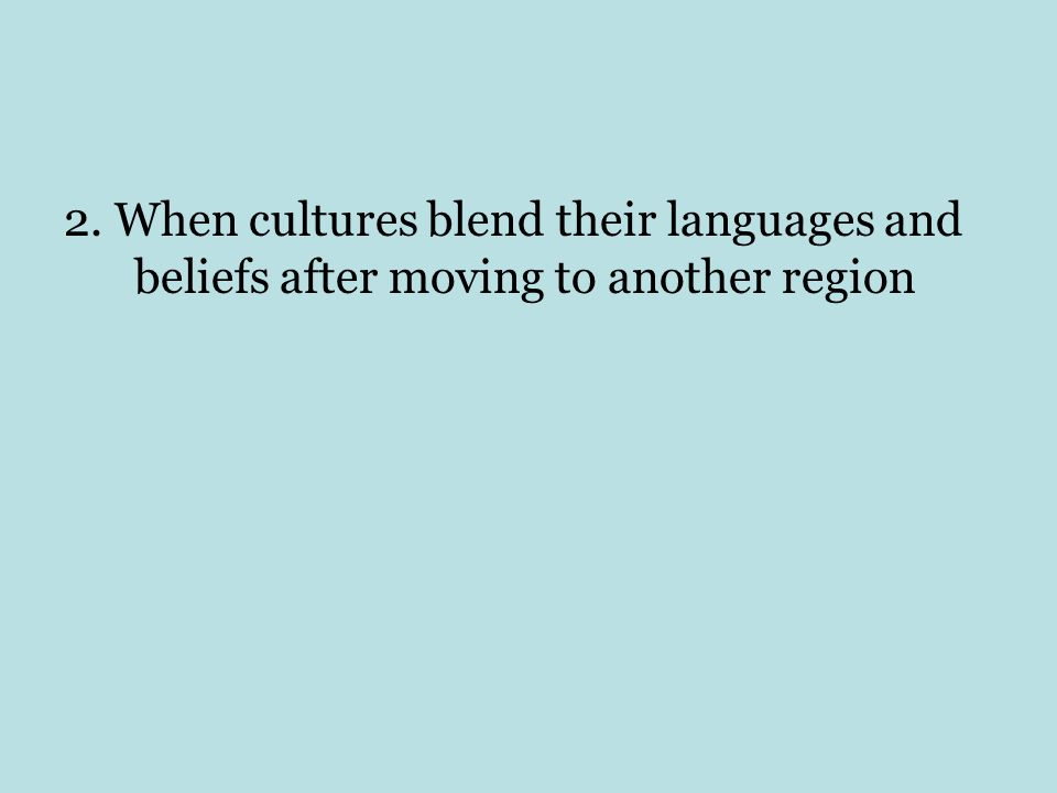 2. When cultures blend their languages and beliefs after moving to another region