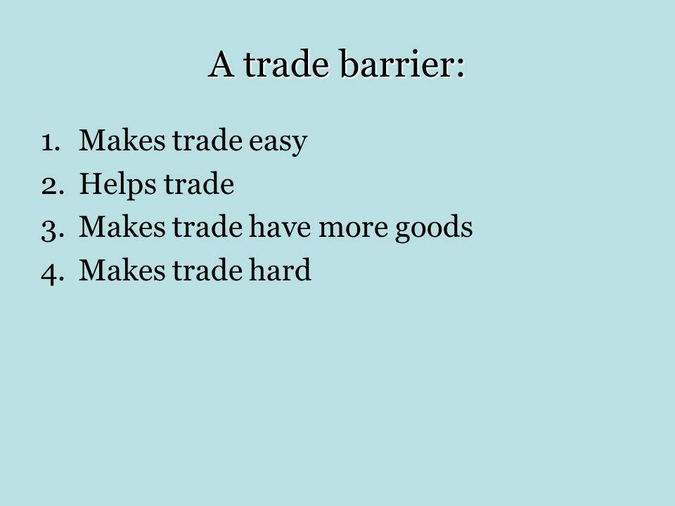 A trade barrier: Makes trade easy Helps trade