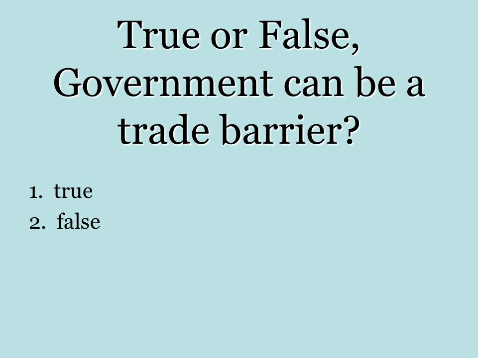 True or False, Government can be a trade barrier