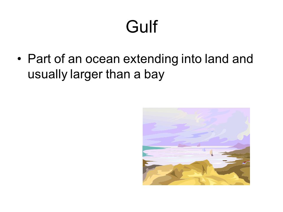 Gulf Part of an ocean extending into land and usually larger than a bay